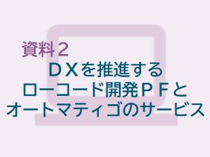 DXを推進するローコード開発PFとオートマティゴのサービス